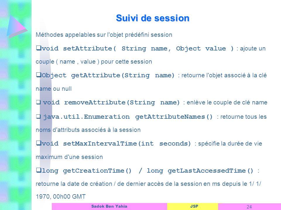 JSP 24 Sadok Ben Yahia Suivi de session Méthodes appelables sur l objet prédéfini session void setAttribute( String name, Object value ) : ajoute un couple ( name, value ) pour cette session Object getAttribute(String name) : retourne l objet associé à la clé name ou null void removeAttribute(String name) : enlève le couple de clé name java.util.Enumeration getAttributeNames() : retourne tous les noms d attributs associés à la session void setMaxIntervalTime(int seconds) : spécifie la durée de vie maximum d une session long getCreationTime() / long getLastAccessedTime() : retourne la date de création / de dernier accès de la session en ms depuis le 1/ 1/ 1970, 00h00 GMT