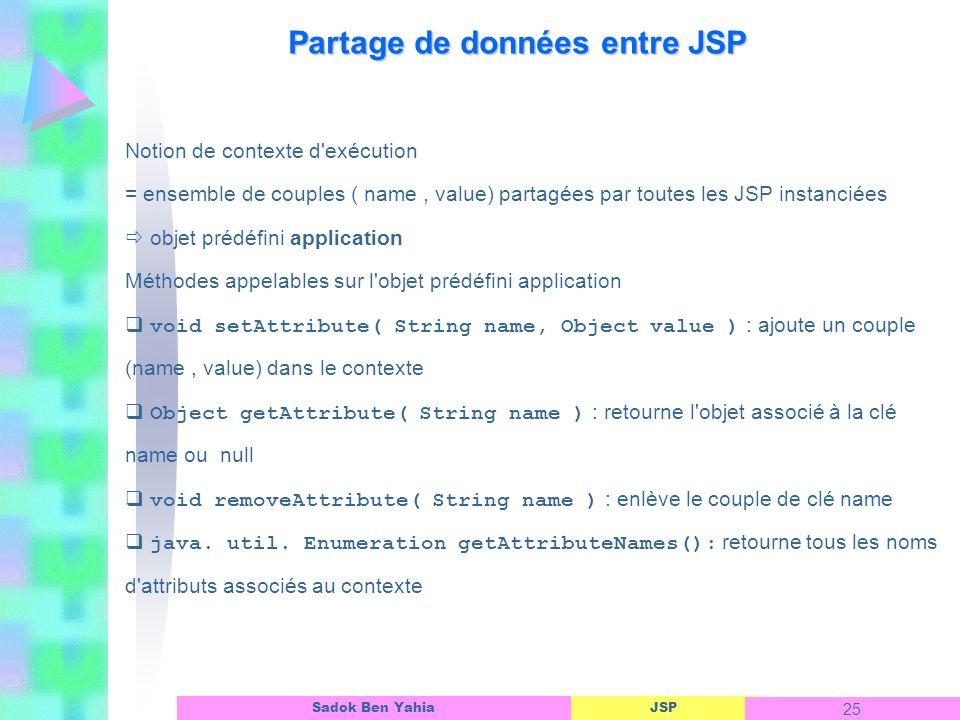 JSP 25 Sadok Ben Yahia Partage de données entre JSP Notion de contexte d exécution = ensemble de couples ( name, value) partagées par toutes les JSP instanciées objet prédéfini application Méthodes appelables sur l objet prédéfini application void setAttribute( String name, Object value ) : ajoute un couple (name, value) dans le contexte Object getAttribute( String name ) : retourne l objet associé à la clé name ou null void removeAttribute( String name ) : enlève le couple de clé name java.