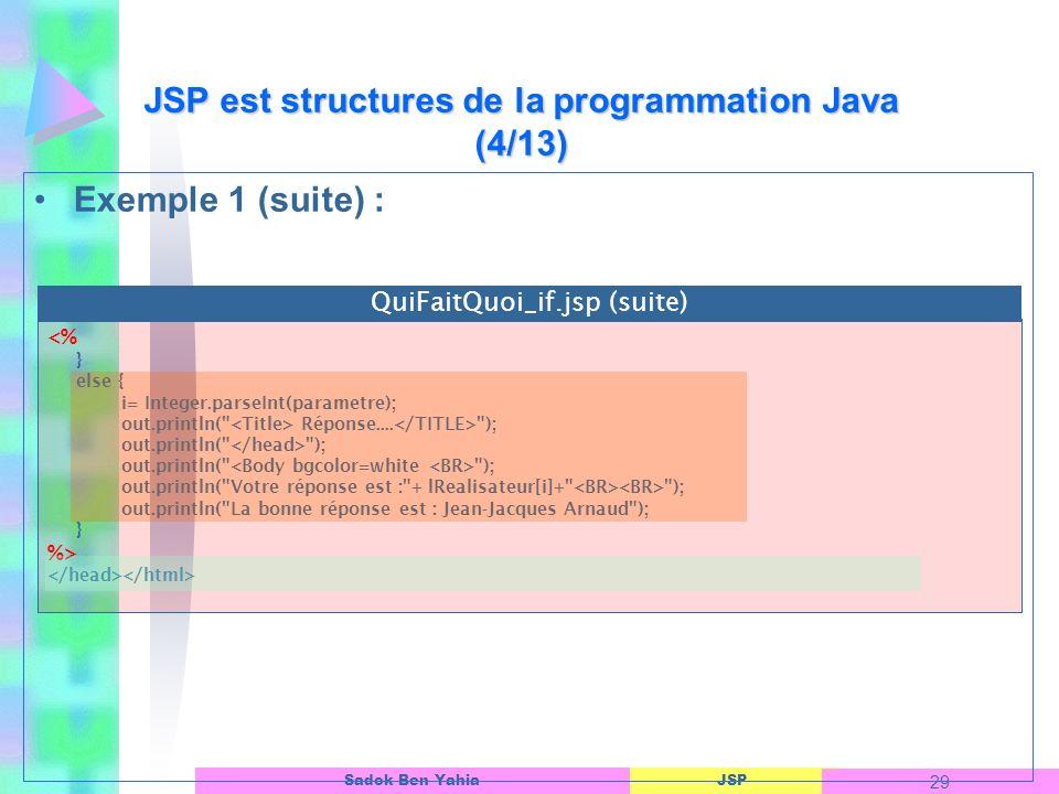 JSP 29 Sadok Ben Yahia Exemple 1 (suite) : JSP est structures de la programmation Java (4/13) <% } else { i= Integer.parseInt(parametre); out.println( Réponse....