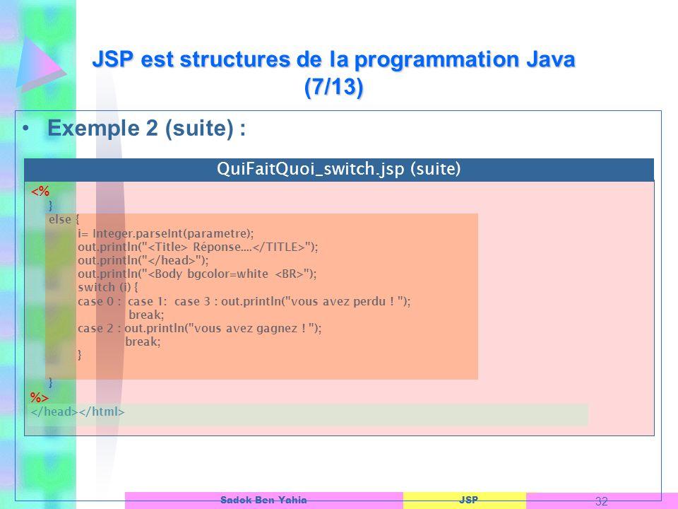 JSP 32 Sadok Ben Yahia Exemple 2 (suite) : JSP est structures de la programmation Java (7/13) <% } else { i= Integer.parseInt(parametre); out.println( Réponse....