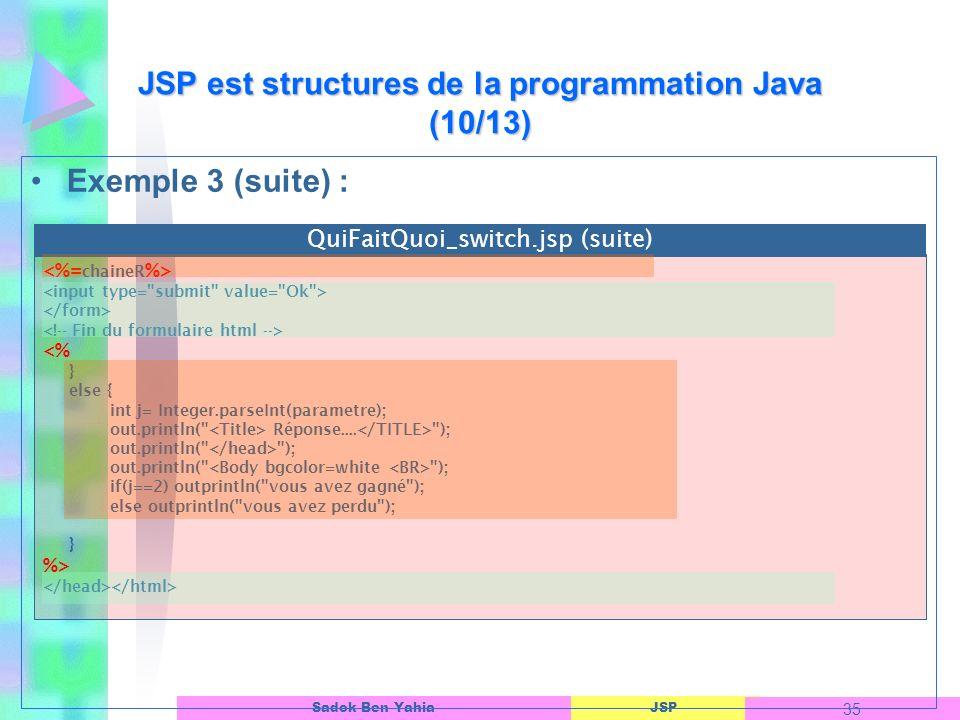 JSP 35 Sadok Ben Yahia Exemple 3 (suite) : JSP est structures de la programmation Java (10/13) <% } else { int j= Integer.parseInt(parametre); out.println( Réponse....
