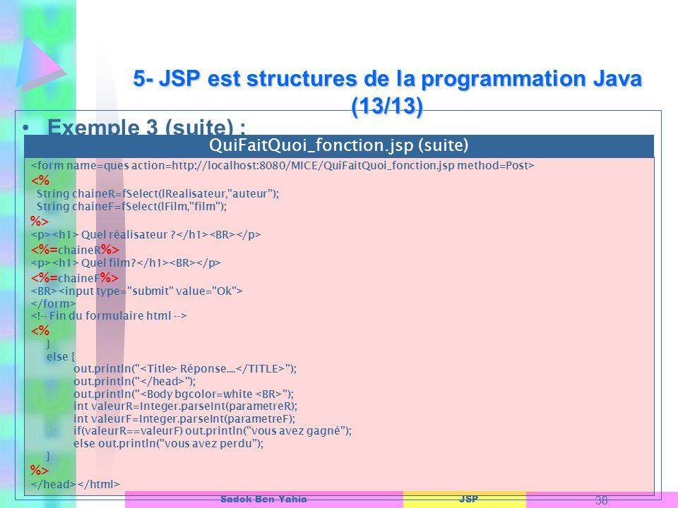 JSP 38 Sadok Ben Yahia Exemple 3 (suite) : 5- JSP est structures de la programmation Java (13/13) <% String chaineR=fSelect(lRealisateur, auteur ); String chaineF=fSelect(lFilm, film ); %> Quel réalisateur .