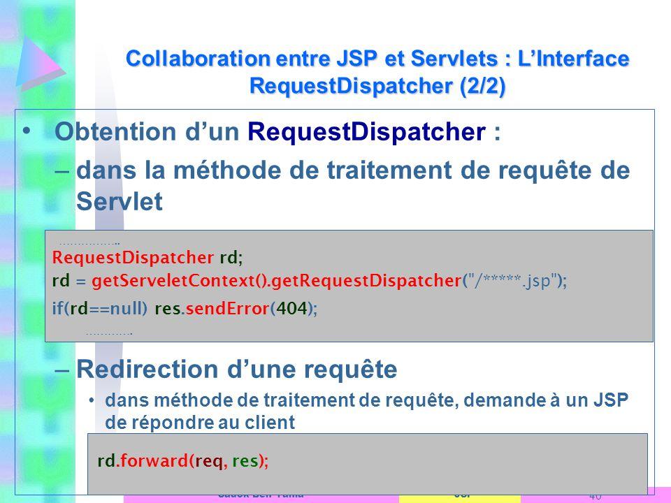 JSP 40 Sadok Ben Yahia Obtention dun RequestDispatcher : –dans la méthode de traitement de requête de Servlet –Redirection dune requête dans méthode de traitement de requête, demande à un JSP de répondre au client Collaboration entre JSP et Servlets : LInterface RequestDispatcher (2/2) ……………..