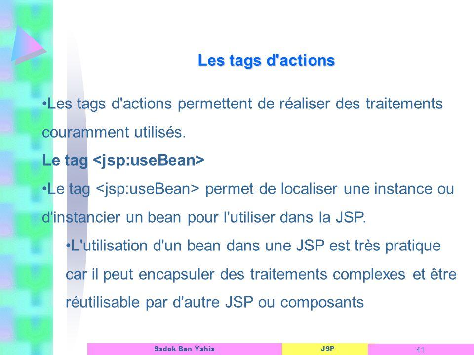 JSP 41 Sadok Ben Yahia Les tags d actions Les tags d actions permettent de réaliser des traitements couramment utilisés.