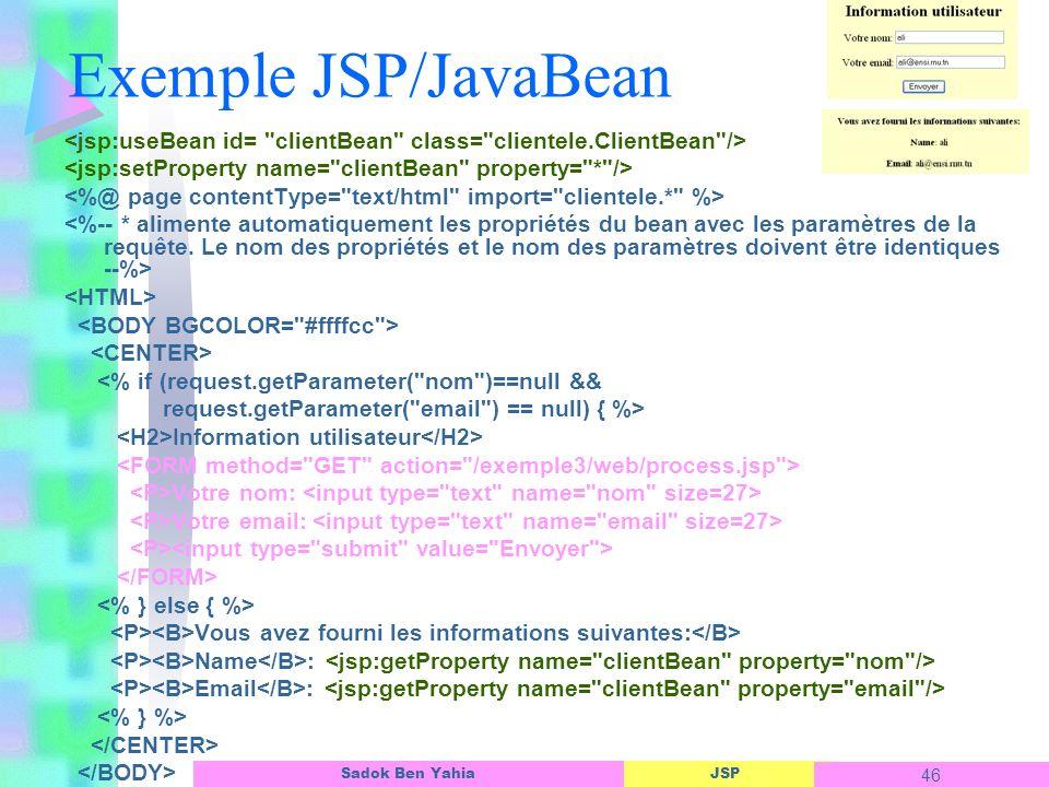 JSP 46 Sadok Ben Yahia Exemple JSP/JavaBean <% if (request.getParameter( nom )==null && request.getParameter( email ) == null) { %> Information utilisateur Votre nom: Votre email: Vous avez fourni les informations suivantes: Name : Email :