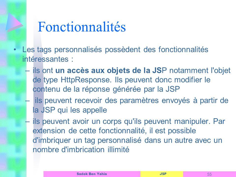 JSP 55 Sadok Ben Yahia Fonctionnalités Les tags personnalisés possèdent des fonctionnalités intéressantes : –ils ont un accès aux objets de la JSP notamment l objet de type HttpResponse.