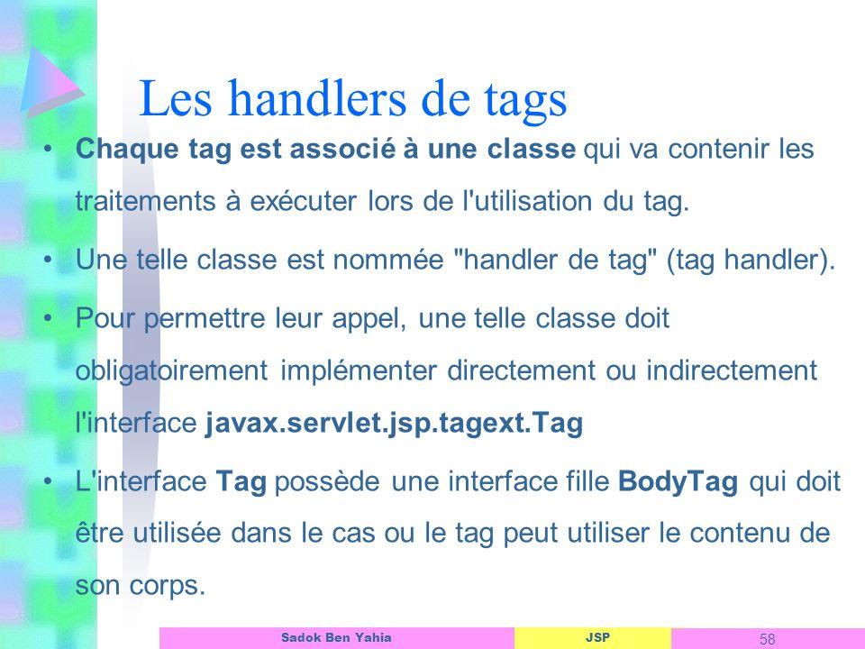 JSP 58 Sadok Ben Yahia Les handlers de tags Chaque tag est associé à une classe qui va contenir les traitements à exécuter lors de l utilisation du tag.