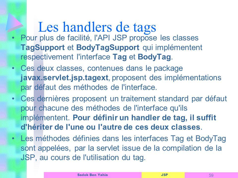 JSP 59 Sadok Ben Yahia Les handlers de tags Pour plus de facilité, l API JSP propose les classes TagSupport et BodyTagSupport qui implémentent respectivement l interface Tag et BodyTag.