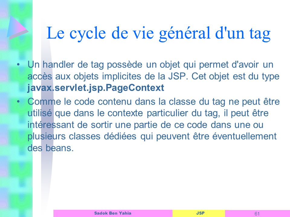 JSP 61 Sadok Ben Yahia Le cycle de vie général d un tag Un handler de tag possède un objet qui permet d avoir un accès aux objets implicites de la JSP.