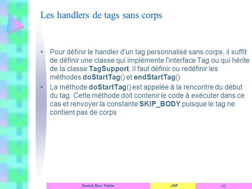 JSP 66 Sadok Ben Yahia Les handlers de tags sans corps Pour définir le handler d un tag personnalisé sans corps, il suffit de définir une classe qui implémente l interface Tag ou qui hérite de la classe TagSupport.