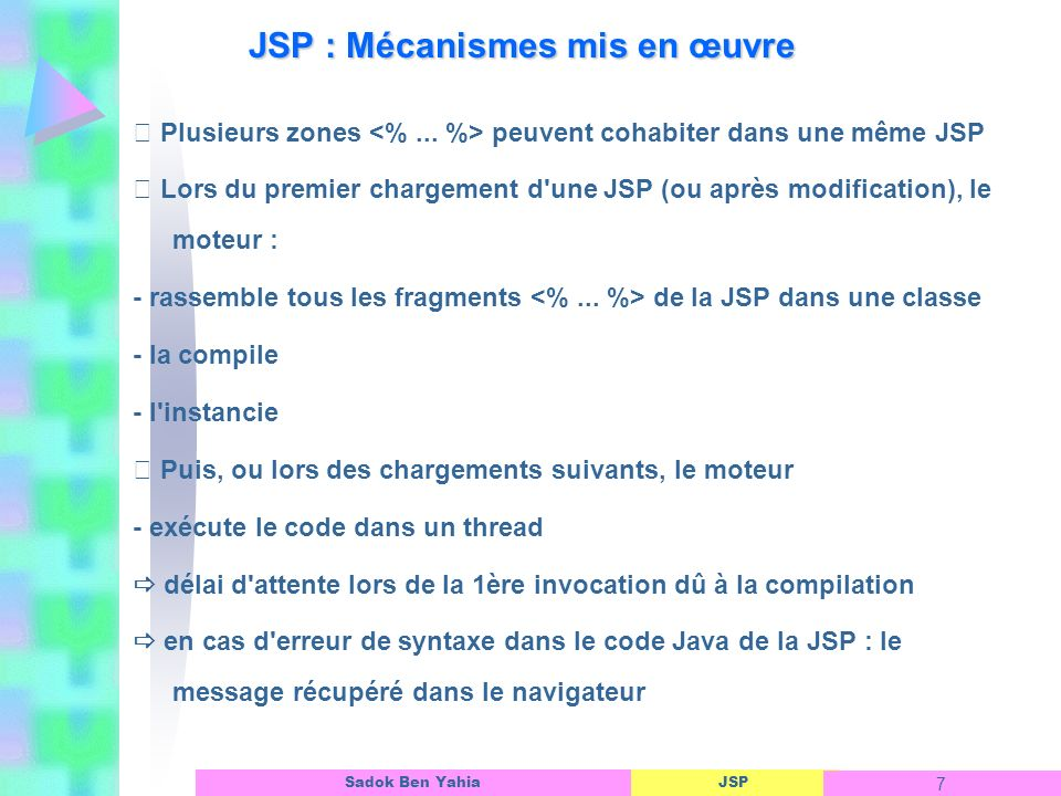 JSP 7 Sadok Ben Yahia JSP : Mécanismes mis en œuvre Plusieurs zones peuvent cohabiter dans une même JSP Lors du premier chargement d une JSP (ou après modification), le moteur : - rassemble tous les fragments de la JSP dans une classe - la compile - l instancie Puis, ou lors des chargements suivants, le moteur - exécute le code dans un thread délai d attente lors de la 1ère invocation dû à la compilation en cas d erreur de syntaxe dans le code Java de la JSP : le message récupéré dans le navigateur