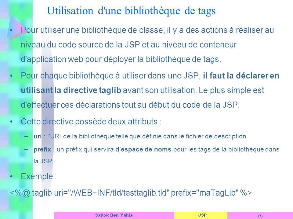JSP 75 Sadok Ben Yahia Utilisation d une bibliothèque de tags Pour utiliser une bibliothèque de classe, il y a des actions à réaliser au niveau du code source de la JSP et au niveau de conteneur d application web pour déployer la bibliothèque de tags.