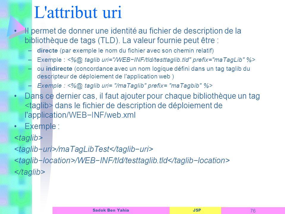 JSP 76 Sadok Ben Yahia L attribut uri Il permet de donner une identité au fichier de description de la bibliothèque de tags (TLD).