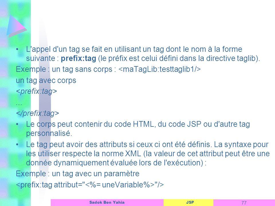 JSP 77 Sadok Ben Yahia L appel d un tag se fait en utilisant un tag dont le nom à la forme suivante : prefix:tag (le préfix est celui défini dans la directive taglib).