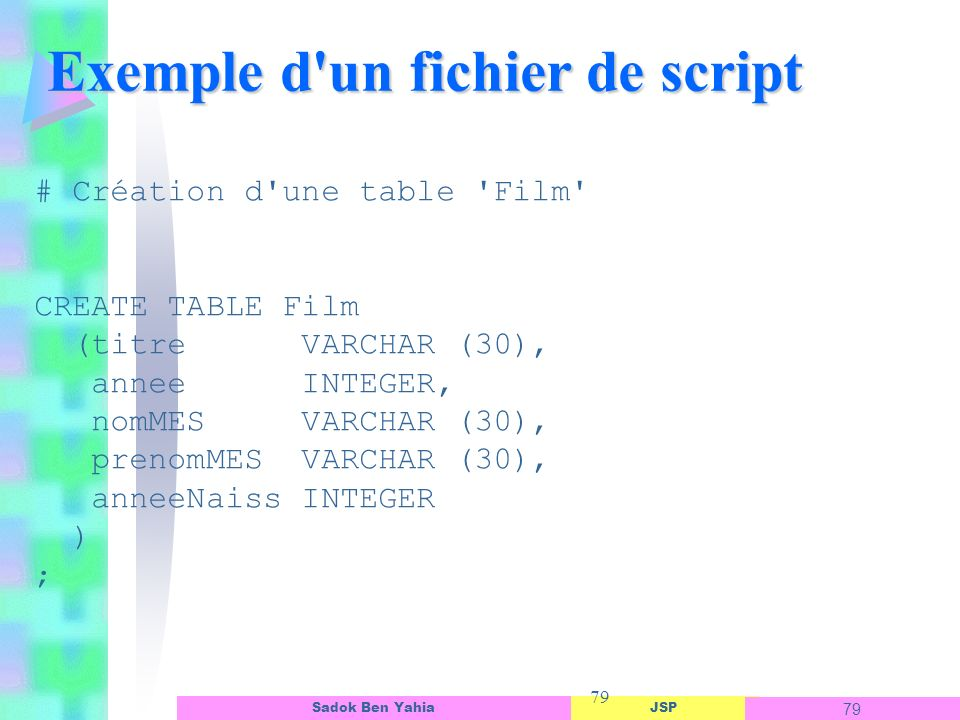 JSP 79 Sadok Ben Yahia 79 Exemple d'un fichier de script # Création d'une table 'Film' CREATE TABLE Film (titre VARCHAR (30), annee INTEGER, nomMES VA