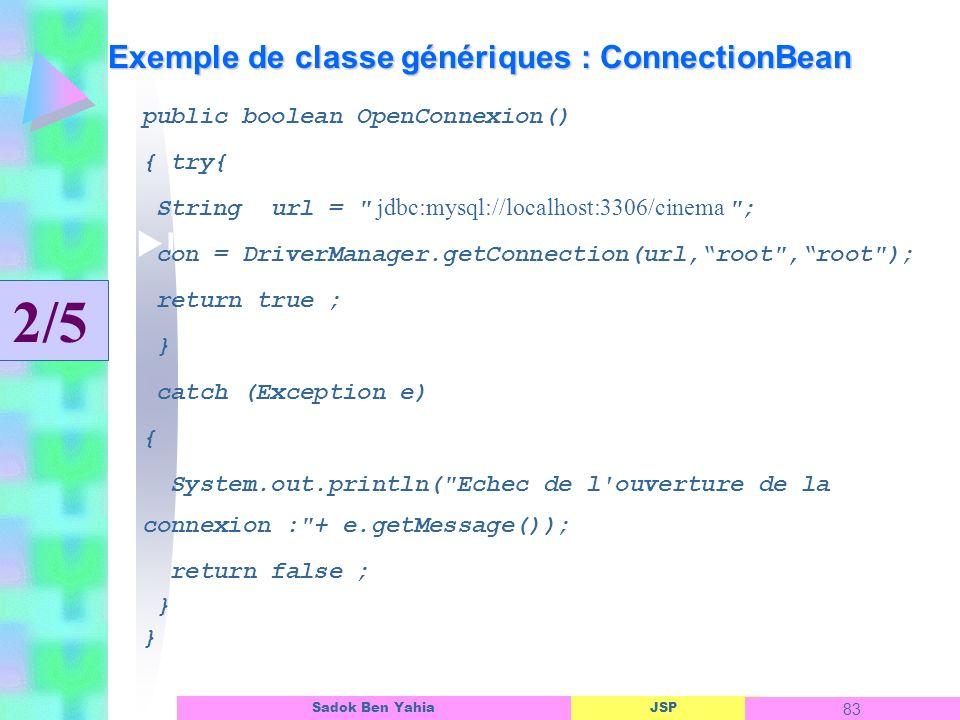 JSP 83 Sadok Ben Yahia Exemple de classe génériques : ConnectionBean Linterface dun objet ASP public boolean OpenConnexion() { try{ String url = jdbc:mysql://localhost:3306/cinema ; con = DriverManager.getConnection(url,root ,root ); return true ; } catch (Exception e) { System.out.println( Echec de l ouverture de la connexion : + e.getMessage()); return false ; } 2/5