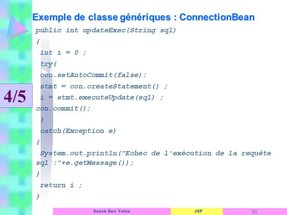 JSP 85 Sadok Ben Yahia Exemple de classe génériques : ConnectionBean Linterface dun objet ASP public int updateExec(String sql) { int i = 0 ; try{ con.setAutoCommit(false); stmt = con.createStatement() ; i = stmt.executeUpdate(sql) ; con.commit(); } catch(Exception e) { System.out.println( Echec de l exécution de la requête sql : +e.getMessage()); } return i ; } 4/5
