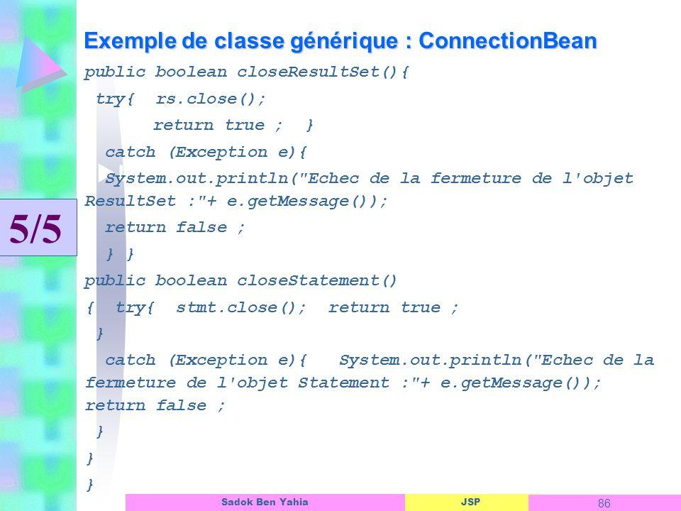 JSP 86 Sadok Ben Yahia Exemple de classe générique : ConnectionBean Linterface dun objet ASP public boolean closeResultSet(){ try{ rs.close(); return true ; } catch (Exception e){ System.out.println( Echec de la fermeture de l objet ResultSet : + e.getMessage()); return false ; } } public boolean closeStatement() { try{ stmt.close(); return true ; } catch (Exception e){ System.out.println( Echec de la fermeture de l objet Statement : + e.getMessage()); return false ; } 5/5