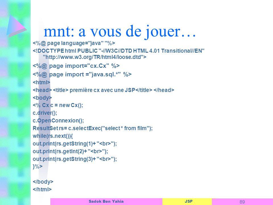 JSP 89 Sadok Ben Yahia mnt: a vous de jouer… première cx avec une JSP <% Cx c = new Cx(); c.driver(); c.OpenConnexion(); ResultSet rs= c.selectExec( select * from film ); while(rs.next()){ out.print(rs.getString(1)+ ); out.print(rs.getInt(2)+ ); out.print(rs.getString(3)+ ); }%>