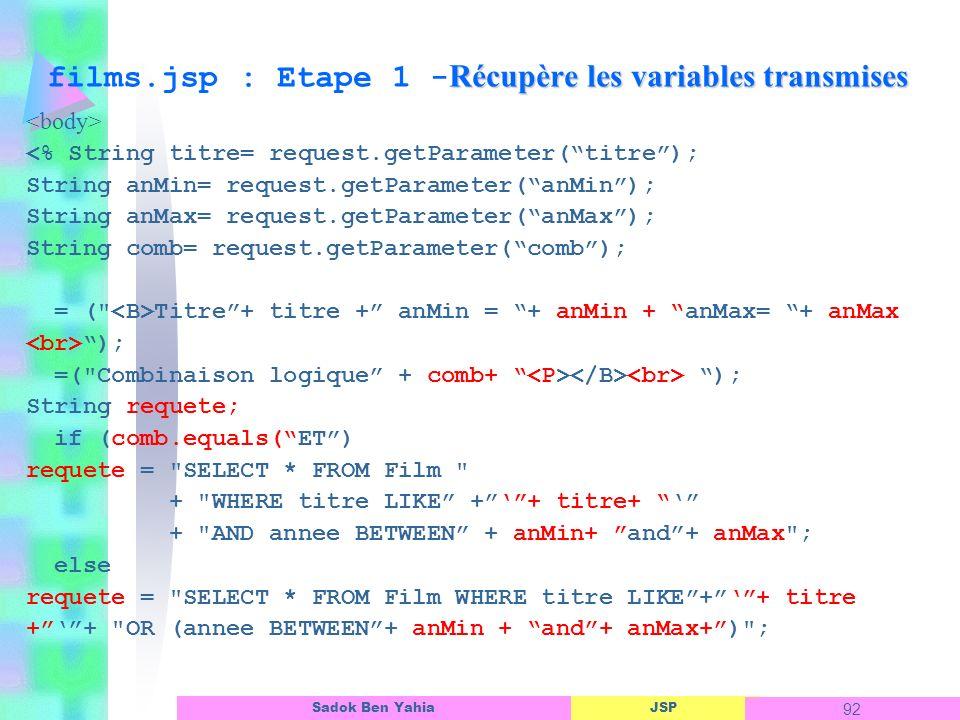 JSP 92 Sadok Ben Yahia Récupère les variables transmises films.jsp : Etape 1 - Récupère les variables transmises <% String titre= request.getParameter(titre); String anMin= request.getParameter(anMin); String anMax= request.getParameter(anMax); String comb= request.getParameter(comb); = ( Titre+ titre + anMin = + anMin + anMax= + anMax ); =( Combinaison logique + comb+ ); String requete; if (comb.equals(ET) requete = SELECT * FROM Film + WHERE titre LIKE ++ titre+ + AND annee BETWEEN + anMin+ and+ anMax ; else requete = SELECT * FROM Film WHERE titre LIKE++ titre ++ OR (annee BETWEEN+ anMin + and+ anMax+) ;