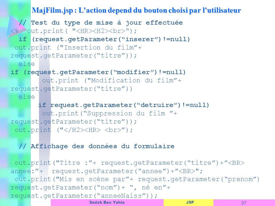 JSP 97 Sadok Ben Yahia MajFilm.jsp : L action depend du bouton choisi par l utilisateur // Test du type de mise à jour effectuée ); if (request.getParameter(inserer)!=null) out.print ( Insertion du film+ request.getParameter(titre)); else if (request.getParameter(modifier)!=null) out.print ( Modification du film+ request.getParameter(titre)) else if request.getParameter(detruire)!=null) out.print(Suppression du film + request.getParameter(titre)); out.print ( ); // Affichage des données du formulaire out.print( Titre :+ request.getParameter(titre)+ annee:+ request.getParameter(annee)+ ; out.print( Mis en scène par+ request.getParameter(prenom) request.getParameter(nom)+, né en+ request.getParameter(anneeNaiss));
