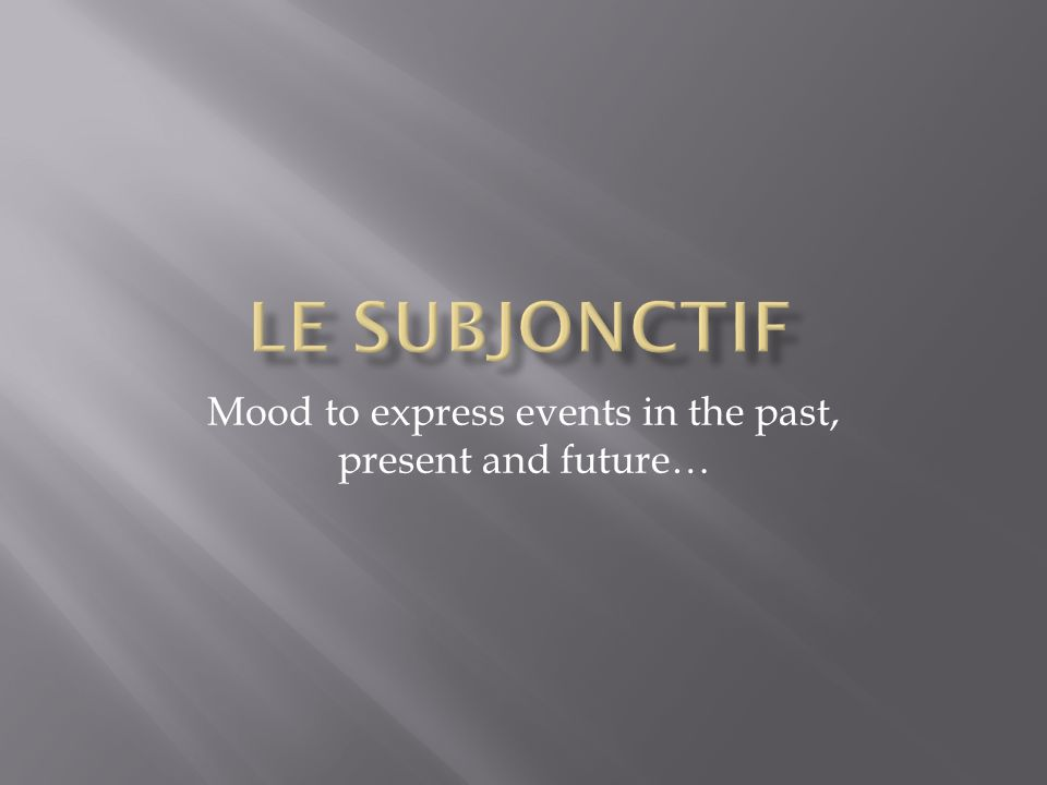 Mood to express events in the past, present and future…