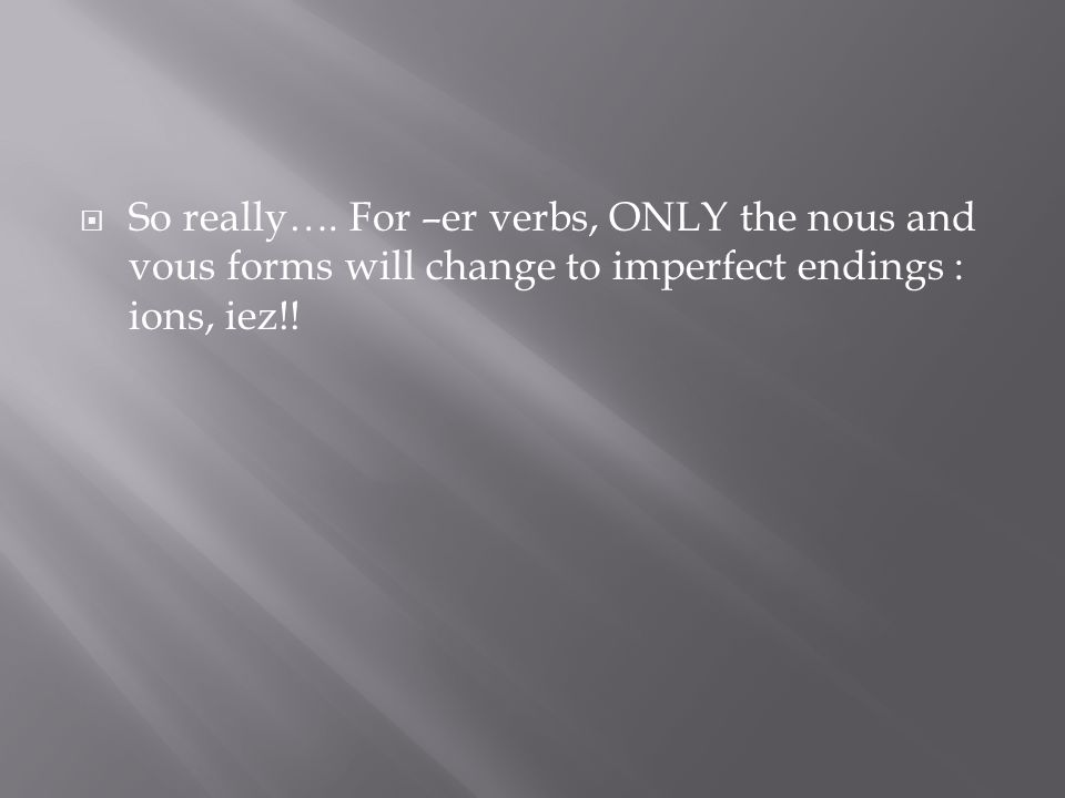 So really…. For –er verbs, ONLY the nous and vous forms will change to imperfect endings : ions, iez!!