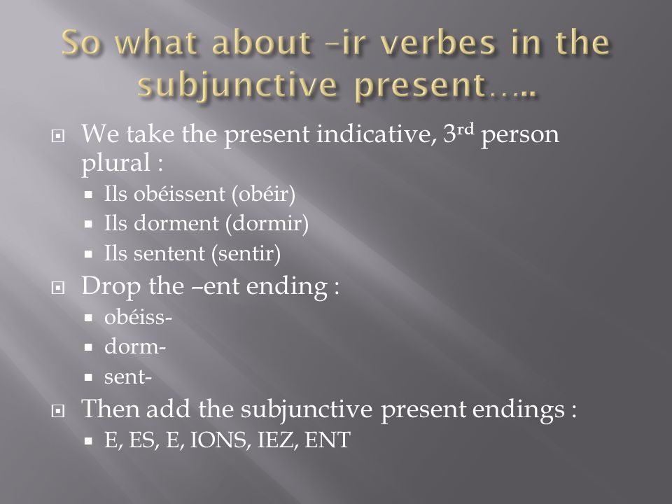 We take the present indicative, 3 rd person plural : Ils obéissent (obéir) Ils dorment (dormir) Ils sentent (sentir) Drop the –ent ending : obéiss- dorm- sent- Then add the subjunctive present endings : E, ES, E, IONS, IEZ, ENT