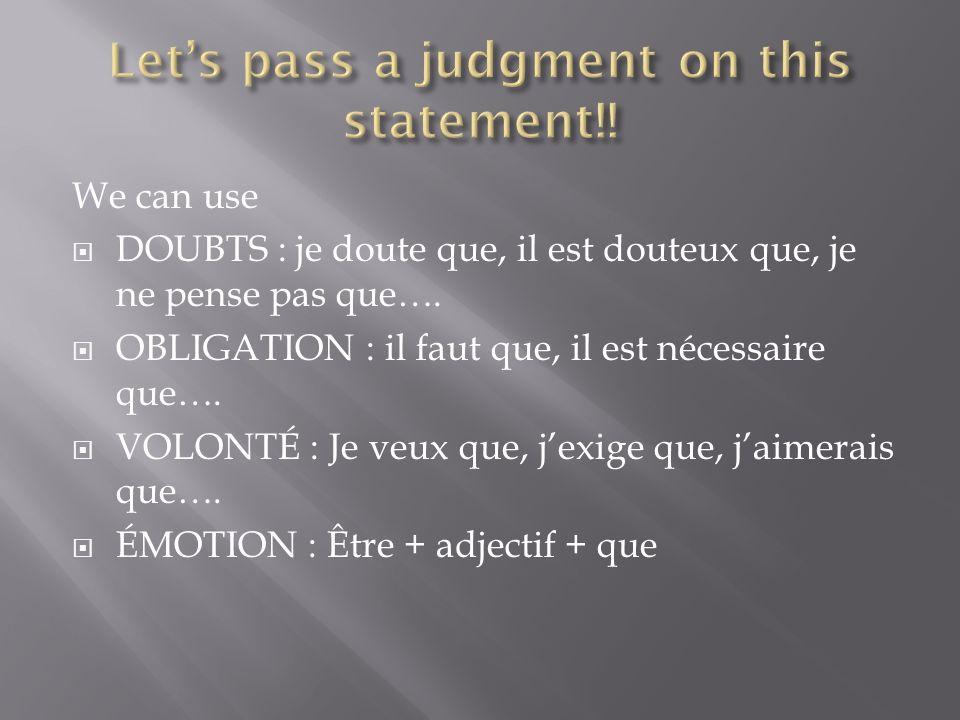 We can use DOUBTS : je doute que, il est douteux que, je ne pense pas que…. OBLIGATION : il faut que, il est nécessaire que…. VOLONTÉ : Je veux que, j