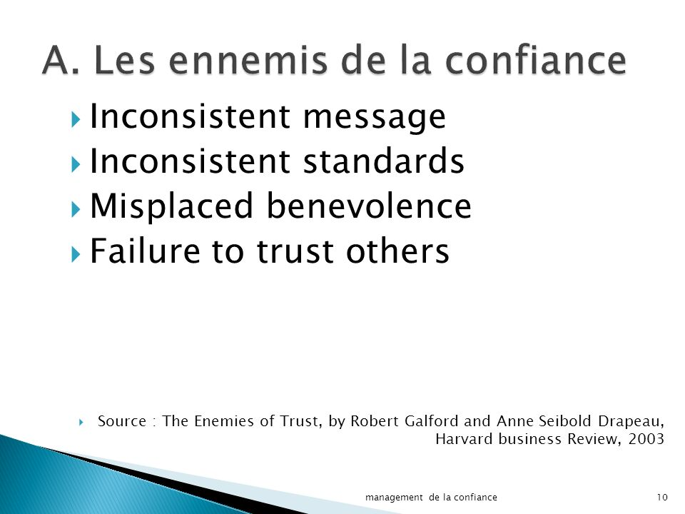 Inconsistent message Inconsistent standards Misplaced benevolence Failure to trust others Source : The Enemies of Trust, by Robert Galford and Anne Seibold Drapeau, Harvard business Review, 2003 10management de la confiance