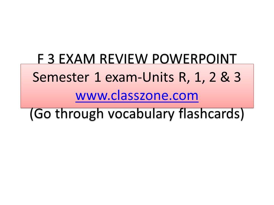 F 3 EXAM REVIEW POWERPOINT Semester 1 exam-Units R, 1, 2 & 3 www.classzone.com (Go through vocabulary flashcards) www.classzone.com F 3 EXAM REVIEW POWERPOINT Semester 1 exam-Units R, 1, 2 & 3 www.classzone.com (Go through vocabulary flashcards) www.classzone.com