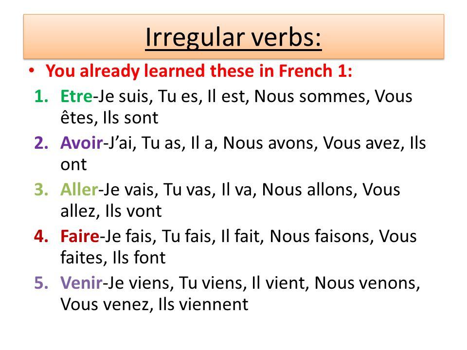 You already learned these in French 1: 1.Etre-Je suis, Tu es, Il est, Nous sommes, Vous êtes, Ils sont 2.Avoir-Jai, Tu as, Il a, Nous avons, Vous avez, Ils ont 3.Aller-Je vais, Tu vas, Il va, Nous allons, Vous allez, Ils vont 4.Faire-Je fais, Tu fais, Il fait, Nous faisons, Vous faites, Ils font 5.Venir-Je viens, Tu viens, Il vient, Nous venons, Vous venez, Ils viennent Irregular verbs: