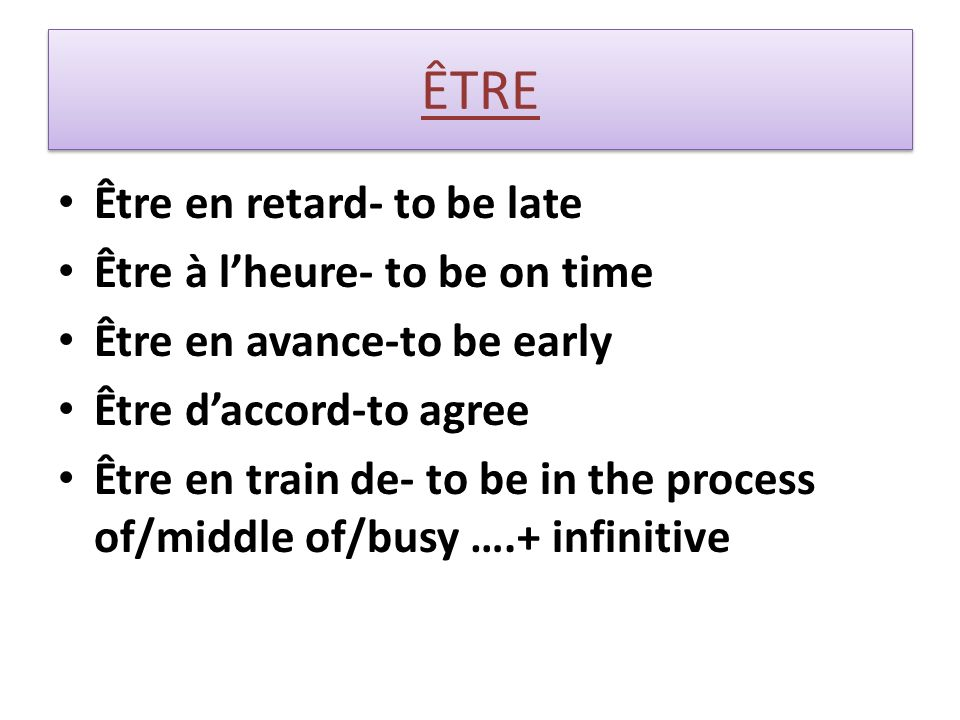 ÊTRE Être en retard- to be late Être à lheure- to be on time Être en avance-to be early Être daccord-to agree Être en train de- to be in the process of/middle of/busy ….+ infinitive