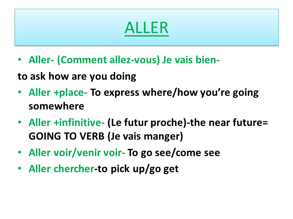 ALLER Aller- (Comment allez-vous) Je vais bien- to ask how are you doing Aller +place- To express where/how youre going somewhere Aller +infinitive- (Le futur proche)-the near future= GOING TO VERB (Je vais manger) Aller voir/venir voir- To go see/come see Aller chercher-to pick up/go get