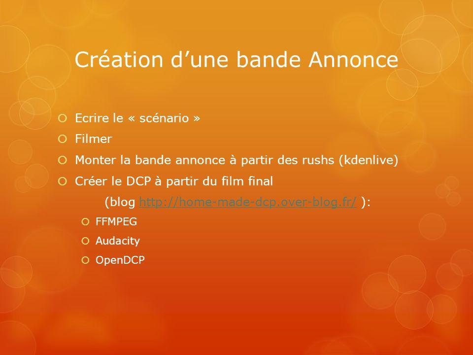 Création dune bande Annonce Ecrire le « scénario » Filmer Monter la bande annonce à partir des rushs (kdenlive) Créer le DCP à partir du film final (b