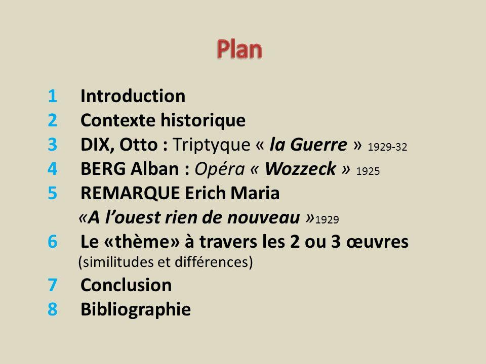 1 Introduction 2 Contexte historique 3 DIX, Otto : Triptyque « la Guerre » 1929-32 4 BERG Alban : Opéra « Wozzeck » 1925 5 REMARQUE Erich Maria «A lou