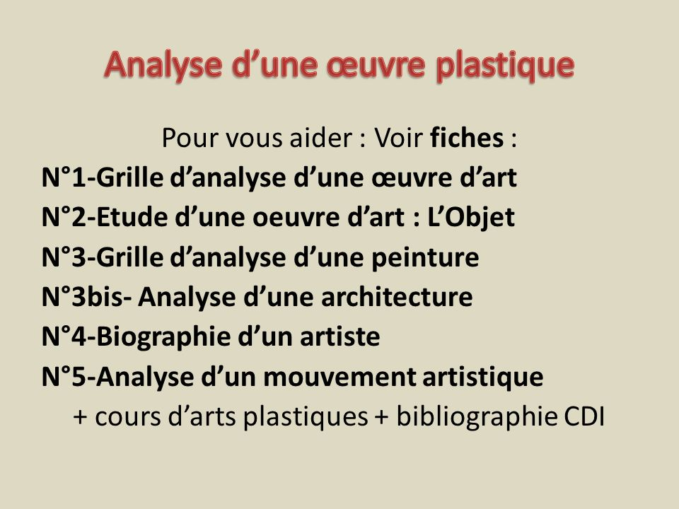 Pour vous aider : Voir fiches : N°1-Grille danalyse dune œuvre dart N°2-Etude dune oeuvre dart : LObjet N°3-Grille danalyse dune peinture N°3bis- Anal