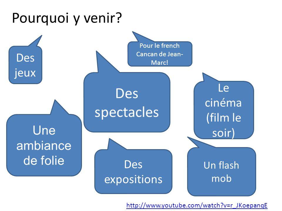 Pourquoi y venir? Pour le french Cancan de Jean- Marc! Des spectacles Des jeux Le cinéma (film le soir) Des expositions Un flash mob http://www.youtub