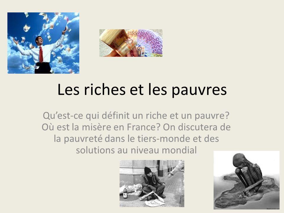 Les riches et les pauvres Quest-ce qui définit un riche et un pauvre? Où est la misère en France? On discutera de la pauvreté dans le tiers-monde et d