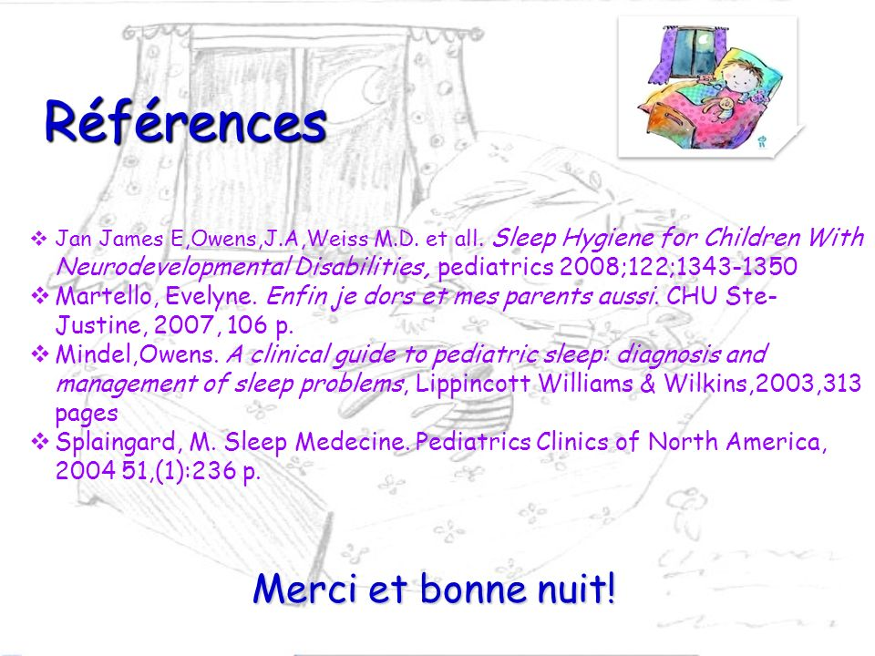 Références Jan James E,Owens,J.A,Weiss M.D. et all. Sleep Hygiene for Children With Neurodevelopmental Disabilities, pediatrics 2008;122;1343-1350. Ma