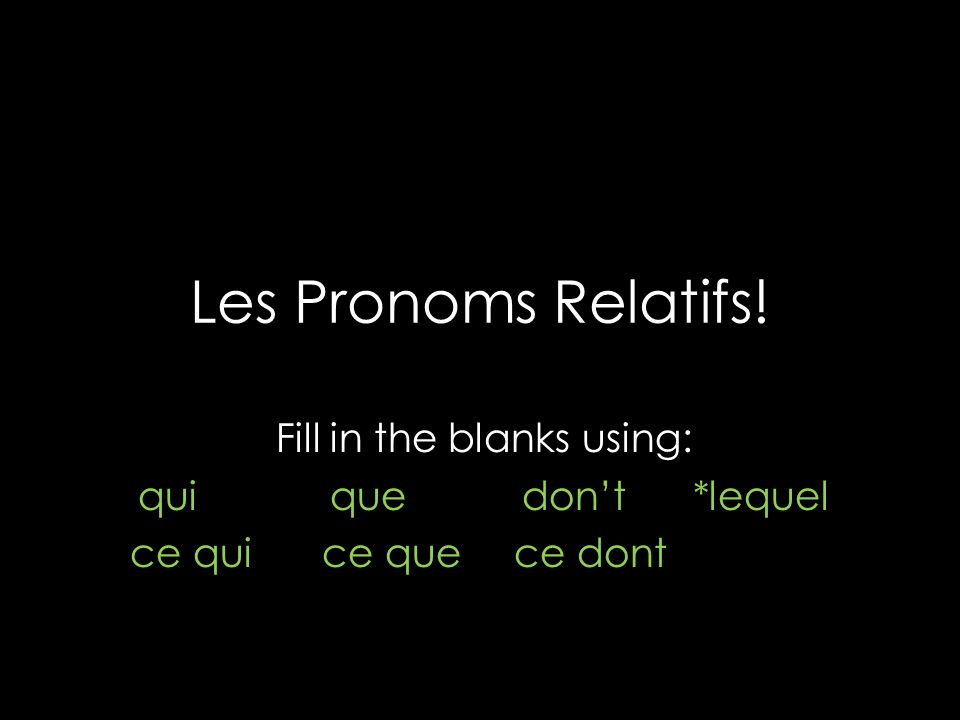 Les Pronoms Relatifs! Fill in the blanks using: quiquedont *lequel ce quice quece dont