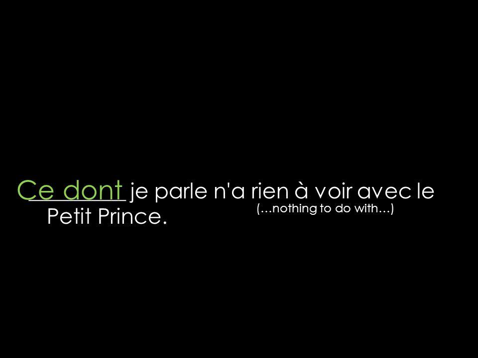 _________ je parle n'a rien à voir avec le Petit Prince. Ce dont (…nothing to do with…)