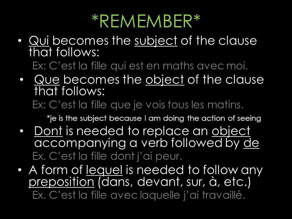 *REMEMBER* Qui becomes the subject of the clause that follows: Ex: Cest la fille qui est en maths avec moi. Que becomes the object of the clause that