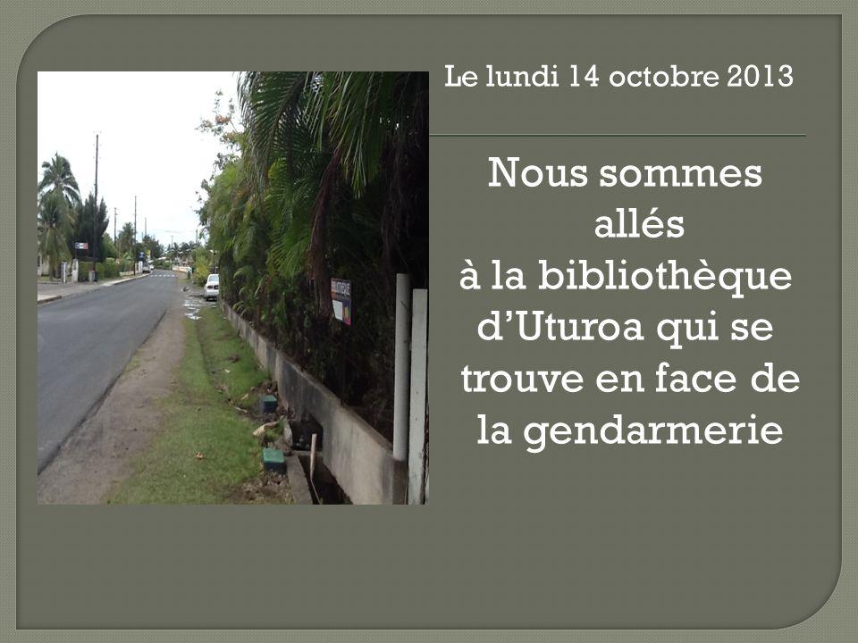 Le lundi 14 octobre 2013 Nous sommes allés à la bibliothèque dUturoa qui se trouve en face de la gendarmerie
