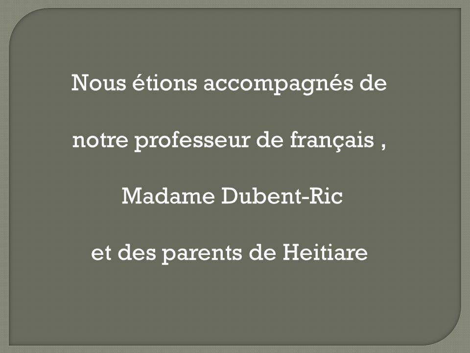Nous étions accompagnés de notre professeur de français, Madame Dubent-Ric et des parents de Heitiare