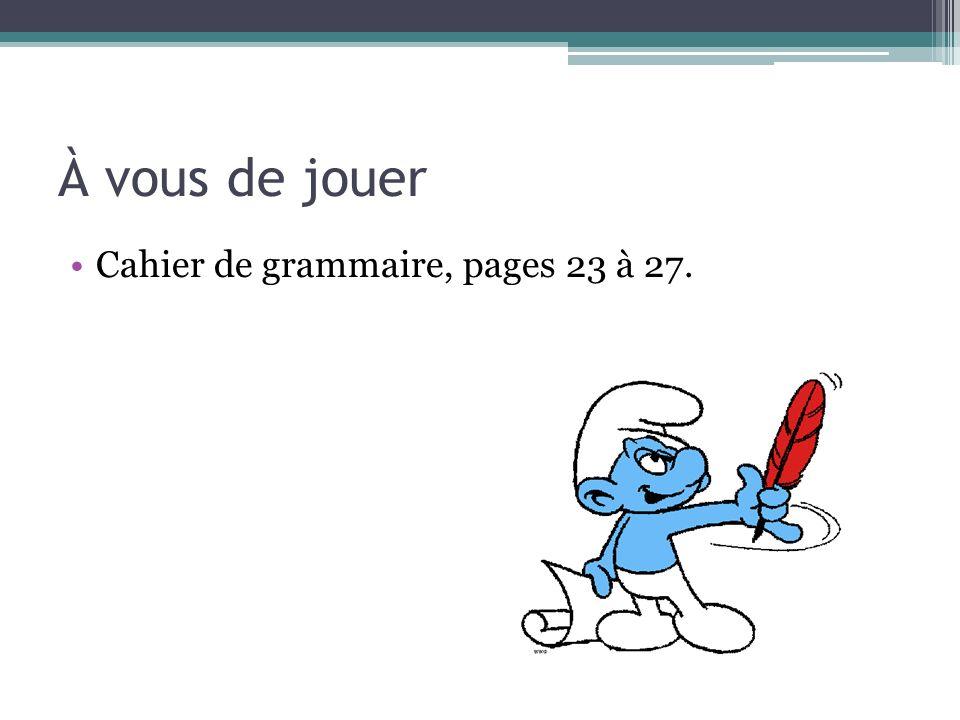 À vous de jouer Cahier de grammaire, pages 23 à 27.