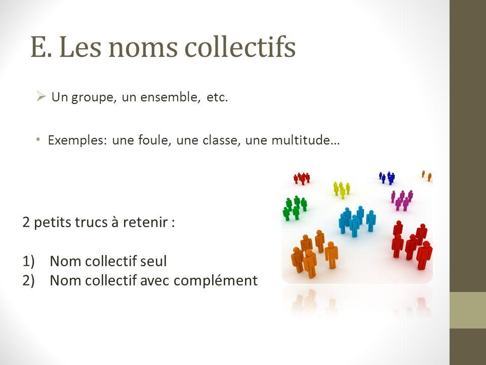 E. Les noms collectifs Un groupe, un ensemble, etc. Exemples: une foule, une classe, une multitude… 2 petits trucs à retenir : 1)Nom collectif seul 2)