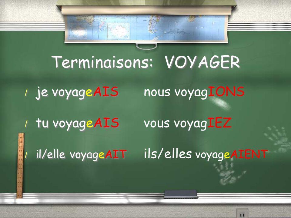 Terminaisons: VOYAGER / je voyageAIS / tu voyageAIS / il/elle voyageAIT / je voyageAIS / tu voyageAIS / il/elle voyageAIT nous voyagIONS vous voyagIEZ ils/elles voyageAIENT
