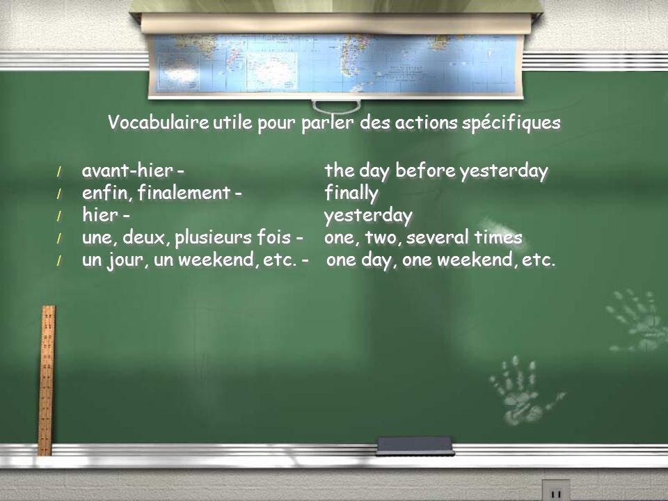 Vocabulaire utile pour parler des actions spécifiques / avant-hier -the day before yesterday / enfin, finalement -finally / hier -yesterday / une, deux, plusieurs fois -one, two, several times / un jour, un weekend, etc.