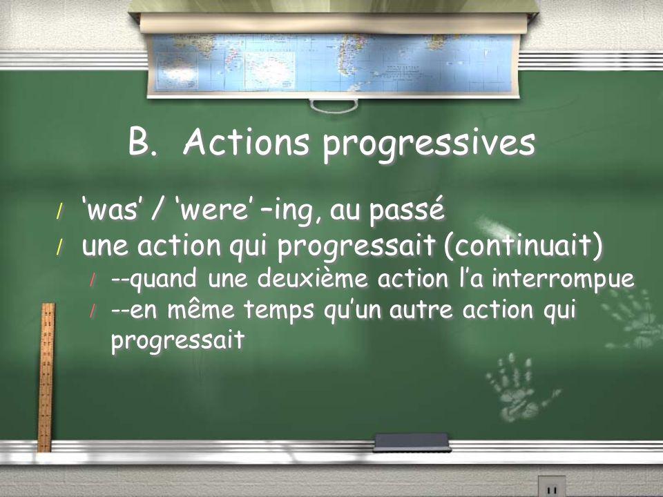 B. Actions progressives / was / were –ing, au passé / une action qui progressait (continuait) / --quand une deuxième action la interrompue / --en même